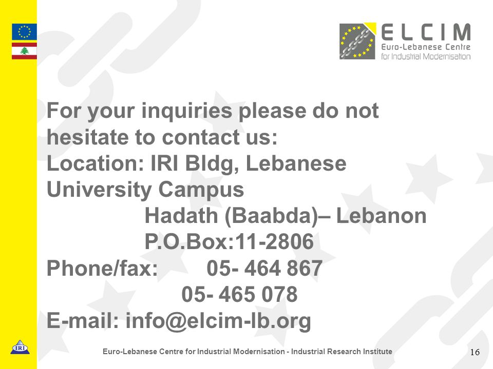 16 Euro-Lebanese Centre for Industrial Modernisation - Industrial Research Institute For your inquiries please do not hesitate to contact us: Location: IRI Bldg, Lebanese University Campus Hadath (Baabda)– Lebanon P.O.Box:11-2806 Phone/fax: 05- 464 867 05- 465 078 E-mail: info@elcim-lb.org