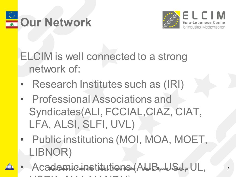 Our Network ELCIM is well connected to a strong network of: Research Institutes such as (IRI) Professional Associations and Syndicates(ALI, FCCIAL,CIAZ, CIAT, LFA, ALSI, SLFI, UVL) Public institutions (MOI, MOA, MOET, LIBNOR) Academic institutions (AUB, USJ, UL, USEK, AU,LAU,NDU) 3 Euro-Lebanese Centre for Industrial Modernisation - Industrial Research Institute