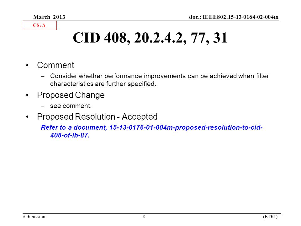 March 2013 doc.: IEEE802.15-13-0164-02-004m Submission 8 (ETRI) CID 408, 20.2.4.2, 77, 31 Comment –Consider whether performance improvements can be achieved when filter characteristics are further specified.