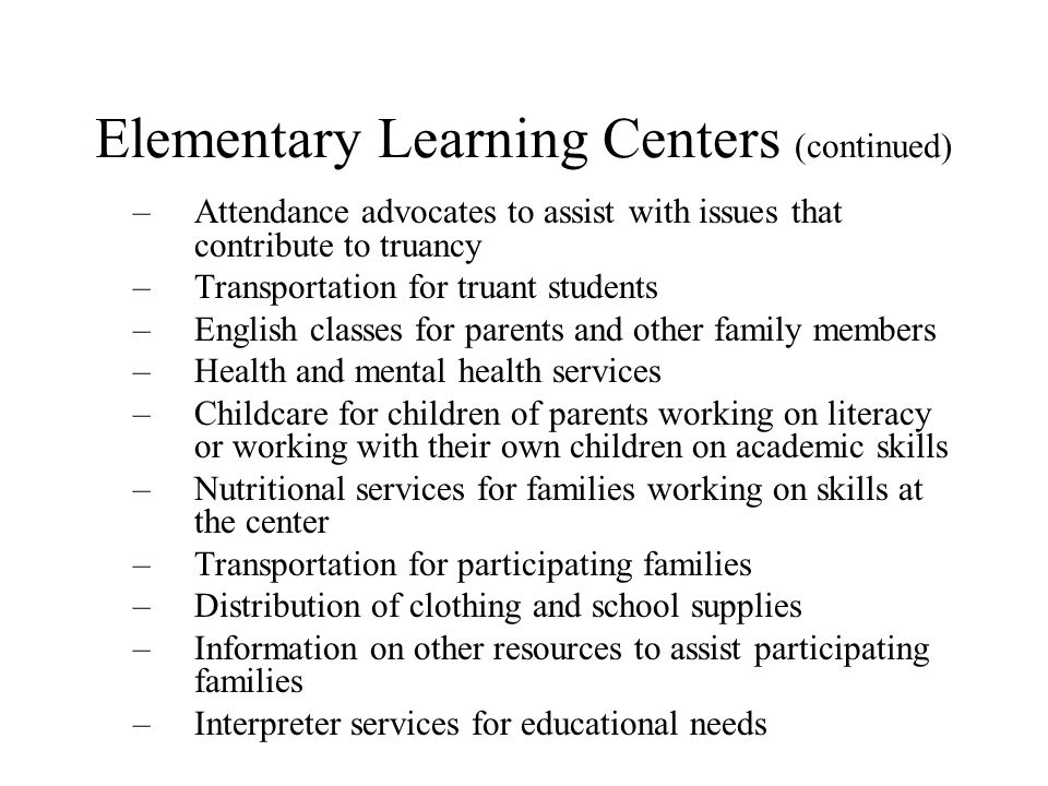Elementary Learning Centers (continued) –Attendance advocates to assist with issues that contribute to truancy –Transportation for truant students –English classes for parents and other family members –Health and mental health services –Childcare for children of parents working on literacy or working with their own children on academic skills –Nutritional services for families working on skills at the center –Transportation for participating families –Distribution of clothing and school supplies –Information on other resources to assist participating families –Interpreter services for educational needs