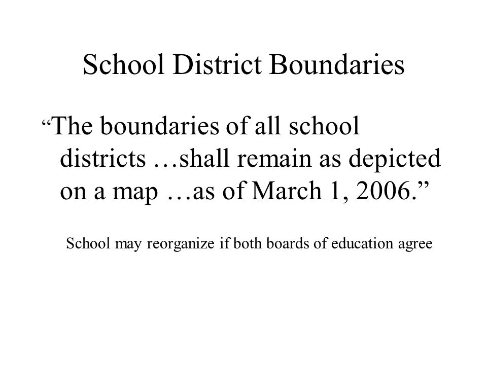 School District Boundaries The boundaries of all school districts …shall remain as depicted on a map …as of March 1, 2006. School may reorganize if both boards of education agree