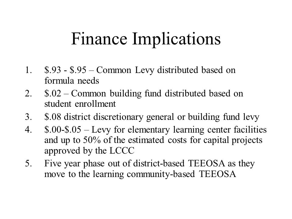 Finance Implications 1.$.93 - $.95 – Common Levy distributed based on formula needs 2.$.02 – Common building fund distributed based on student enrollment 3.$.08 district discretionary general or building fund levy 4.$.00-$.05 – Levy for elementary learning center facilities and up to 50% of the estimated costs for capital projects approved by the LCCC 5.Five year phase out of district-based TEEOSA as they move to the learning community-based TEEOSA