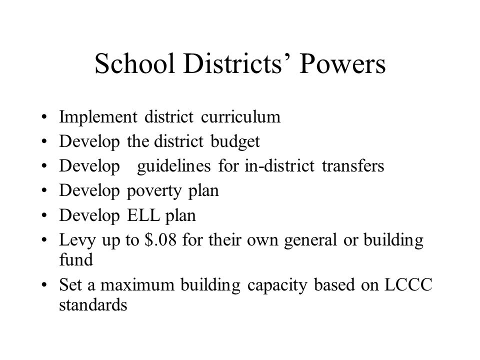 School Districts' Powers Implement district curriculum Develop the district budget Developguidelines for in-district transfers Develop poverty plan Develop ELL plan Levy up to $.08 for their own general or building fund Set a maximum building capacity based on LCCC standards