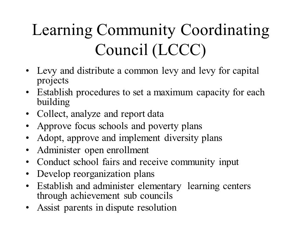Learning Community Coordinating Council (LCCC) Levy and distribute a common levy and levy for capital projects Establish procedures to set a maximum capacity for each building Collect, analyze and report data Approve focus schools and poverty plans Adopt, approve and implement diversity plans Administer open enrollment Conduct school fairs and receive community input Develop reorganization plans Establish and administer elementary learning centers through achievement sub councils Assist parents in dispute resolution