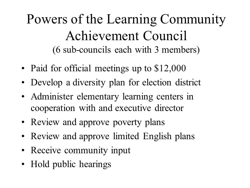 Powers of the Learning Community Achievement Council (6 sub-councils each with 3 members) Paid for official meetings up to $12,000 Develop a diversity plan for election district Administer elementary learning centers in cooperation with and executive director Review and approve poverty plans Review and approve limited English plans Receive community input Hold public hearings