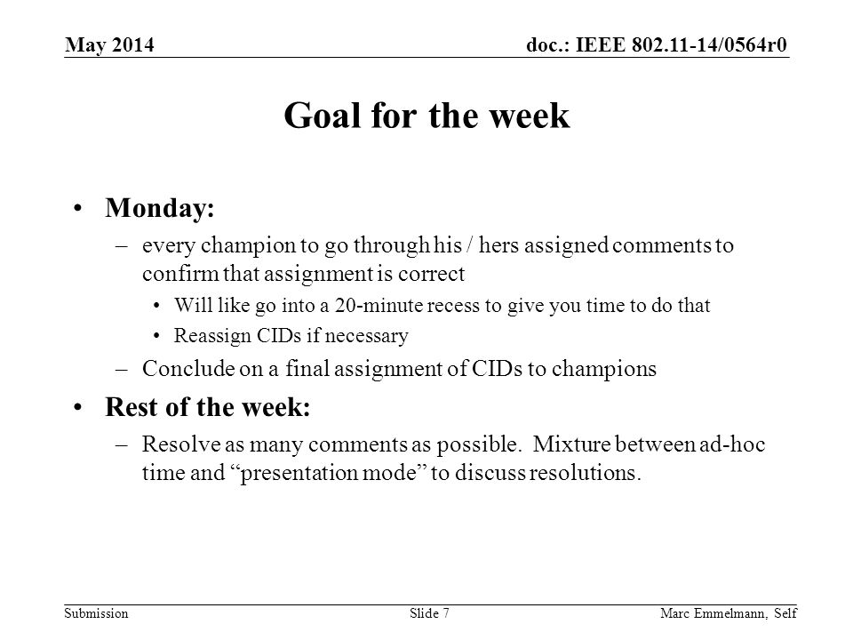 doc.: IEEE 802.11-14/0564r0 Submission Goal for the week Monday: –every champion to go through his / hers assigned comments to confirm that assignment is correct Will like go into a 20-minute recess to give you time to do that Reassign CIDs if necessary –Conclude on a final assignment of CIDs to champions Rest of the week: –Resolve as many comments as possible.