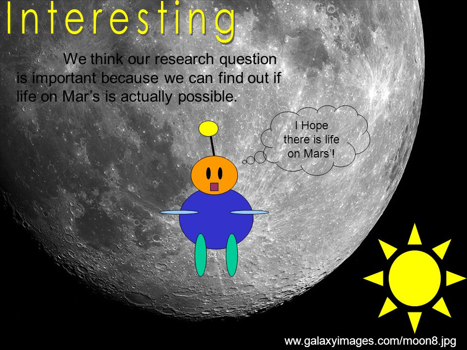 www.galaxyimages.com/moon8.jpg We think our research question is important because we can find out if life on Mar's is actually possible.
