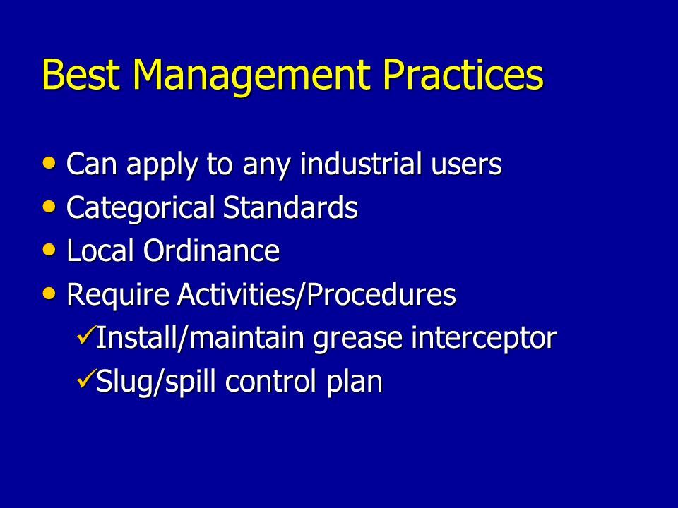 Best Management Practices Can apply to any industrial users Can apply to any industrial users Categorical Standards Categorical Standards Local Ordinance Local Ordinance Require Activities/Procedures Require Activities/Procedures Install/maintain grease interceptor Install/maintain grease interceptor Slug/spill control plan Slug/spill control plan