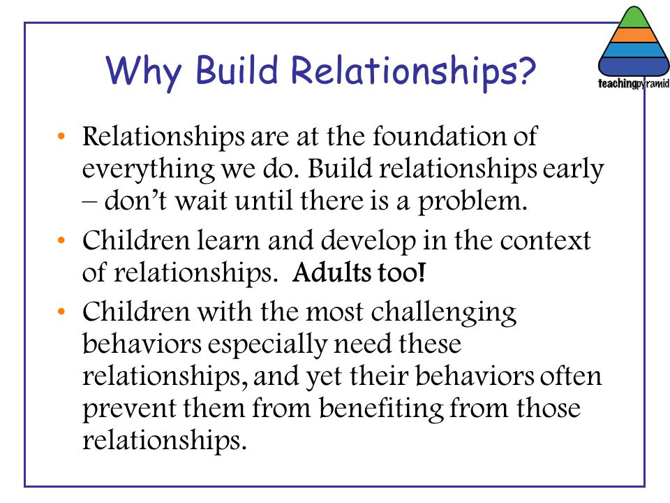 Why Build Relationships? Relationships are at the foundation of everything we do. Build relationships early – don't wait until there is a problem. Chi