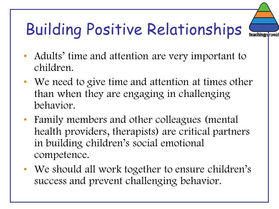 Building Positive Relationships Adults' time and attention are very important to children. We need to give time and attention at times other than when
