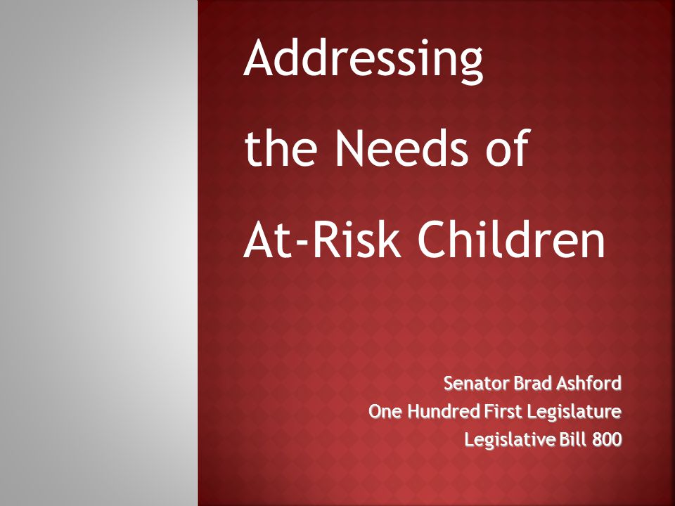 Senator Brad Ashford One Hundred First Legislature Legislative Bill 800 Addressing the Needs of At-Risk Children