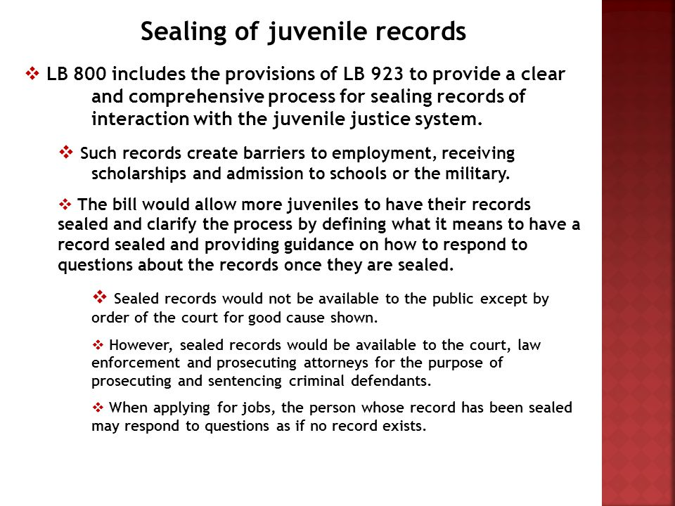 Sealing of juvenile records  LB 800 includes the provisions of LB 923 to provide a clear and comprehensive process for sealing records of interaction with the juvenile justice system.