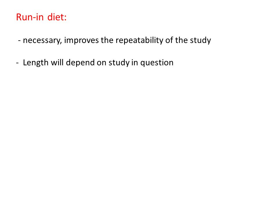 Run-in diet: - necessary, improves the repeatability of the study - Length will depend on study in question