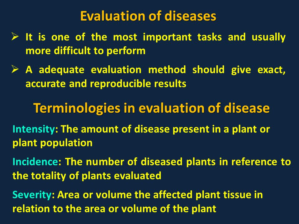 Evaluation of diseases  It is one of the most important tasks and usually more difficult to perform  A adequate evaluation method should give exact, accurate and reproducible results Terminologies in evaluation of disease Intensity: The amount of disease present in a plant or plant population Incidence: The number of diseased plants in reference to the totality of plants evaluated Severity: Area or volume the affected plant tissue in relation to the area or volume of the plant