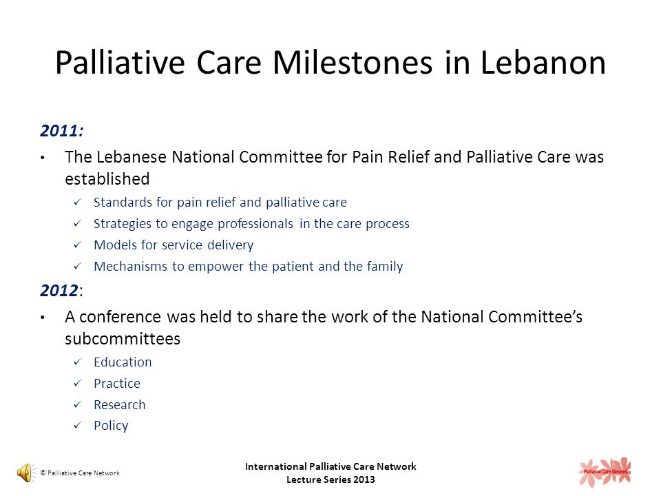 Palliative Care Milestones in Lebanon 2004: Legislative changes: Physicians have the right to stop treatment if it is deemed futile by two physicians 'Do Not Resuscitate' orders can be legally written in a patient's chart Morphine supply can be provided for a 4 week period (previously 2 weeks) 2009: Opioids can be prescribed to cancer and non-cancer patients 2010: Non Governmental Organizations that offer home-based palliative care are established: The Lebanese Center for Palliative Care – Balsam The Home Hospice Association of Lebanon – Sanad © Palliative Care Network International Palliative Care Network Lecture Series 2013