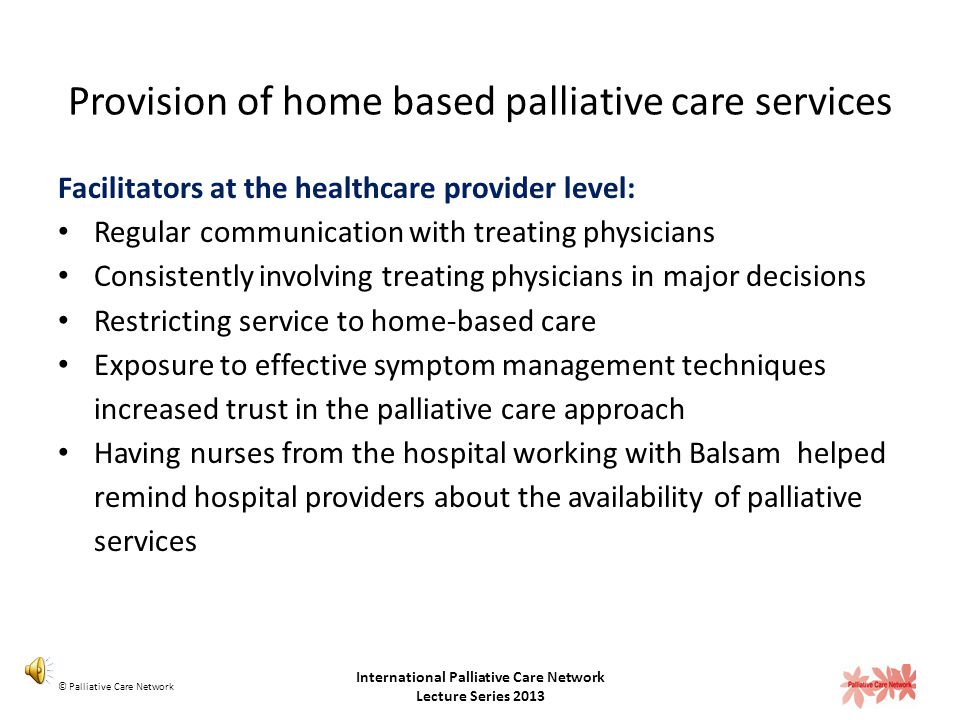 Provision of home based palliative care services Challenges at the healthcare provider level: Concerns about losing their patients Concerns about losing income Not convinced that the palliative care team could offer services they could not offer themselves Limited understanding of palliative care © Palliative Care Network International Palliative Care Network Lecture Series 2013