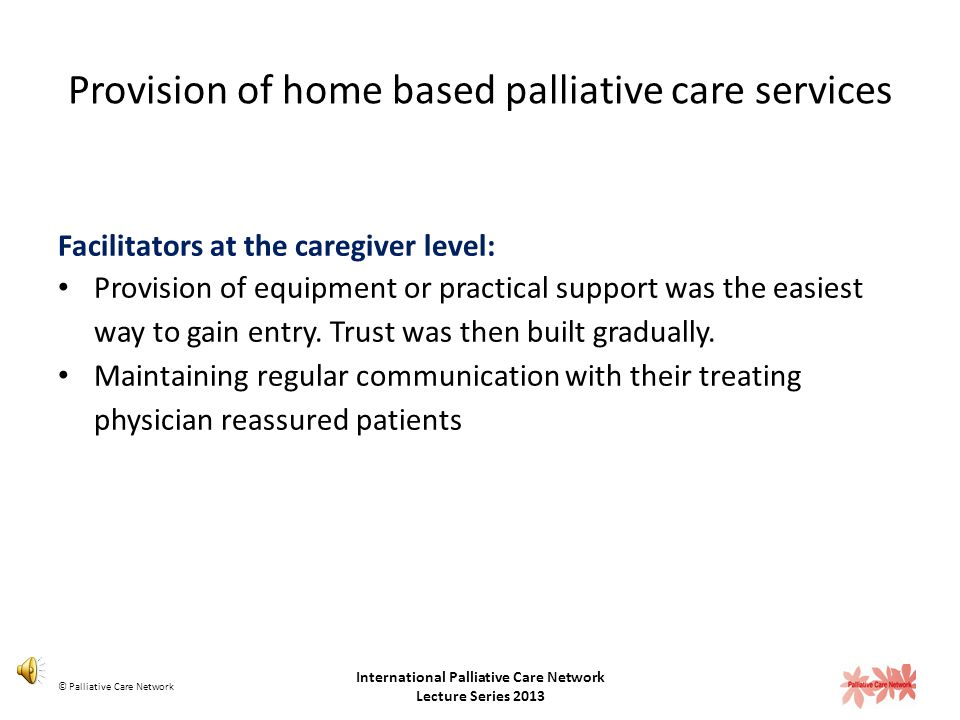 Provision of home based palliative care services Challenges at the caregiver level: Equate opting for palliative care to giving up Unclear about what the palliative care team could offer them Concerned about loosing their relationship with their treating physician © Palliative Care Network International Palliative Care Network Lecture Series 2013