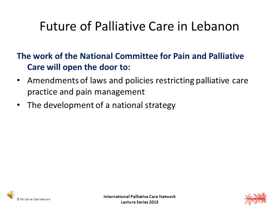 Future of Palliative Care in Lebanon The recognition of palliative care as a medical specialty will open the door to: Hospital based palliative care services in medical centers Community based palliative care services in primary health care centers Education programs and training opportunities about palliative care and pain management for healthcare providers Coverage of palliative care services by the government followed by private insurance companies Palliative care physicians will be allowed to prescribe opioids © Palliative Care Network International Palliative Care Network Lecture Series 2013