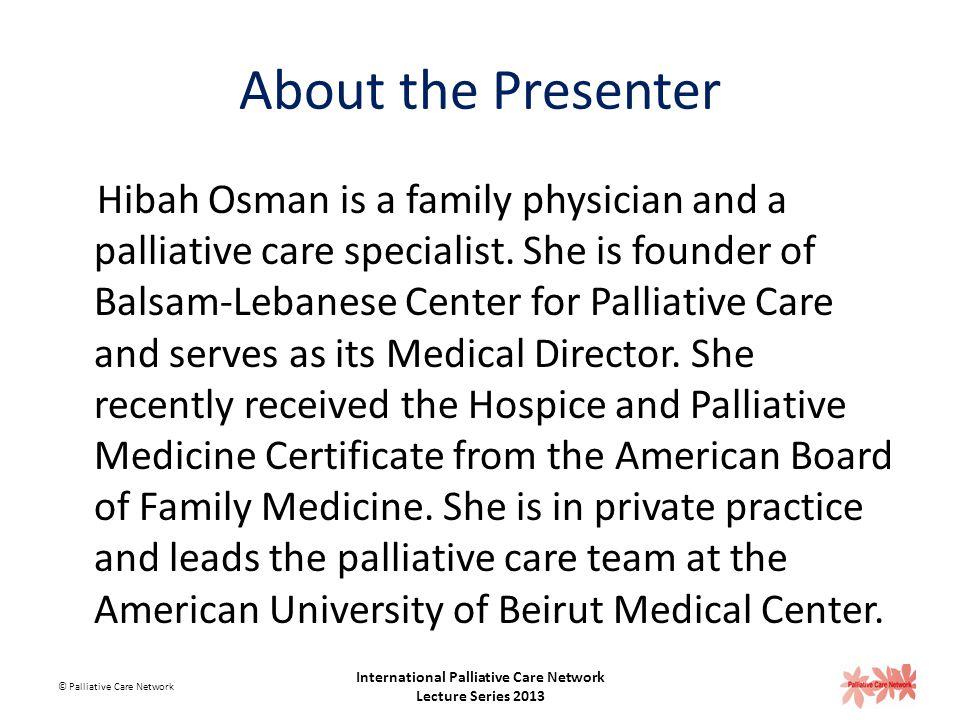 Hibah Osman Medical Director Blasam- Lebanese Center for Palliative Care h.osman@balsam-lb.org © Palliative Care Network International Palliative Care