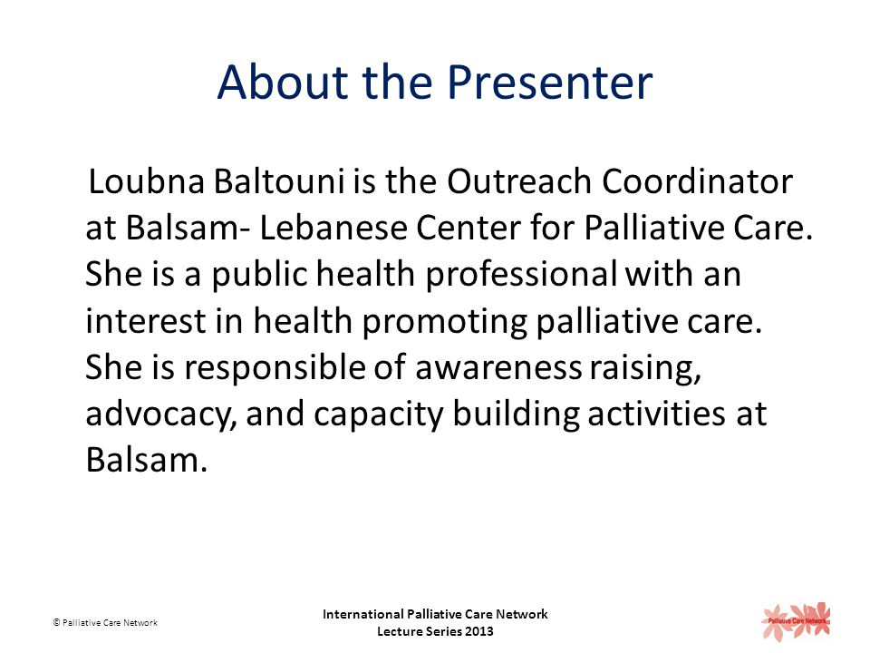 Loubna Batlouni Outreach Coordinator Blasam- Lebanese Center for Palliative Care l.batlouni@balsam-lb.org © Palliative Care Network International Pall