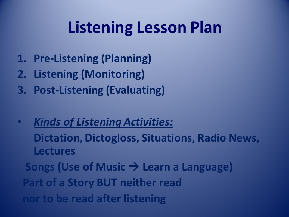 Listening Lesson Plan 1.Pre-Listening (Planning) 2.Listening (Monitoring) 3.Post-Listening (Evaluating) Kinds of Listening Activities: Dictation, Dictogloss, Situations, Radio News, Lectures Songs (Use of Music  Learn a Language) Part of a Story BUT neither read nor to be read after listening