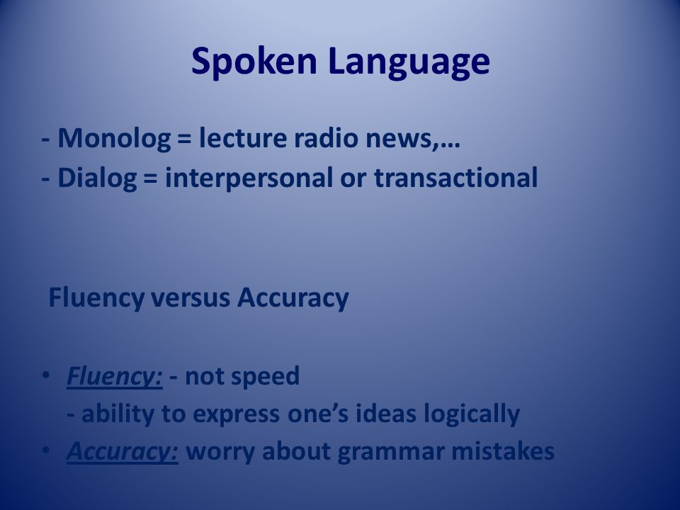 Spoken Language - Monolog = lecture radio news,… - Dialog = interpersonal or transactional Fluency versus Accuracy Fluency: - not speed - ability to express one's ideas logically Accuracy: worry about grammar mistakes