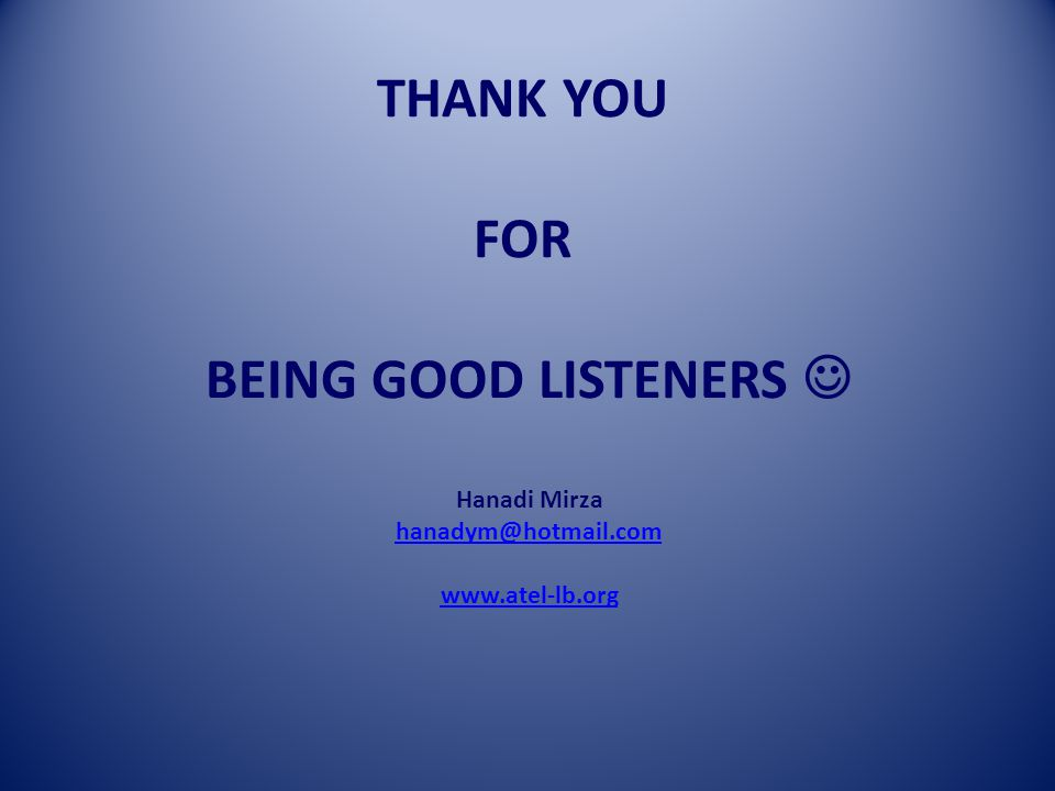THANK YOU FOR BEING GOOD LISTENERS Hanadi Mirza hanadym@hotmail.com www.atel-lb.org