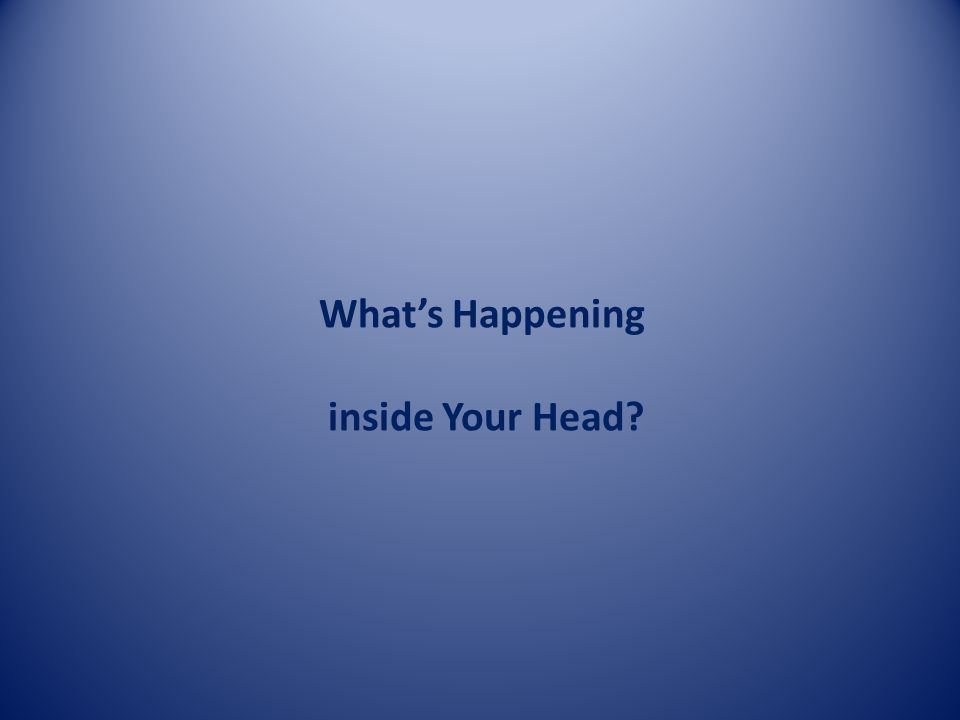 What's Happening inside Your Head