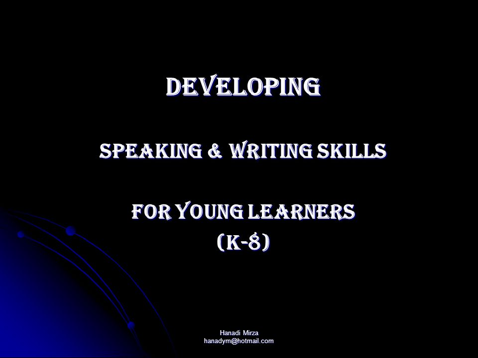 Hanadi Mirza hanadym@hotmail.com DEVELOPING Speaking & Writing Skills For Young Learners (k-8)