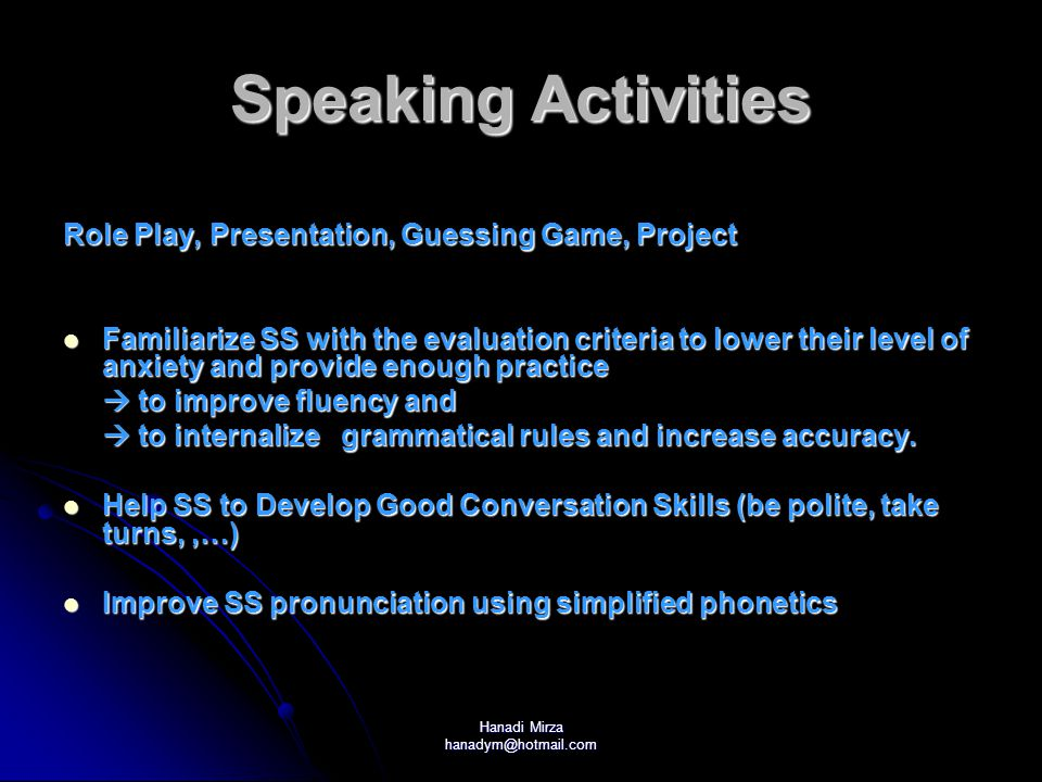Hanadi Mirza hanadym@hotmail.com Speaking Activities Role Play, Presentation, Guessing Game, Project Familiarize SS with the evaluation criteria to lower their level of anxiety and provide enough practice Familiarize SS with the evaluation criteria to lower their level of anxiety and provide enough practice  to improve fluency and  to internalize grammatical rules and increase accuracy.
