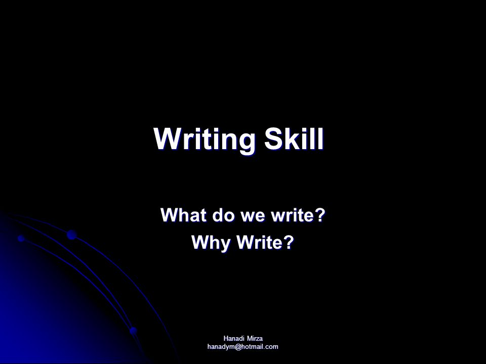 Hanadi Mirza hanadym@hotmail.com Writing Skill Writing Skill What do we write? Why Write?