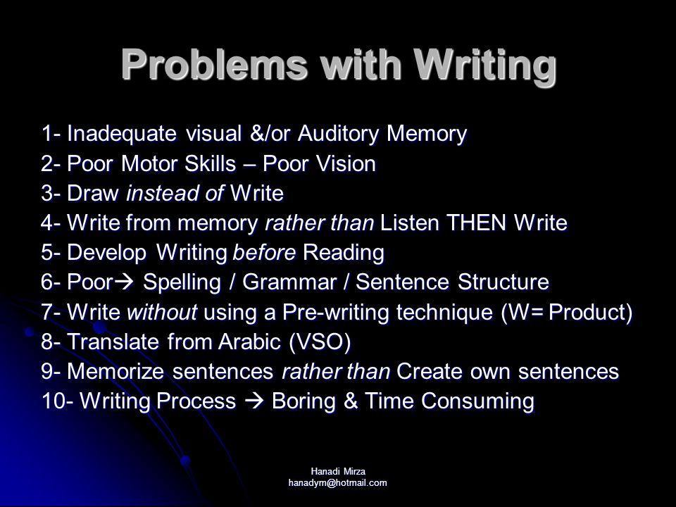 Hanadi Mirza hanadym@hotmail.com Problems with Writing 1- Inadequate visual &/or Auditory Memory 2- Poor Motor Skills – Poor Vision 3- Draw instead of Write 4- Write from memory rather than Listen THEN Write 5- Develop Writing before Reading 6- Poor  Spelling / Grammar / Sentence Structure 7- Write without using a Pre-writing technique (W= Product) 8- Translate from Arabic (VSO) 9- Memorize sentences rather than Create own sentences 10- Writing Process  Boring & Time Consuming