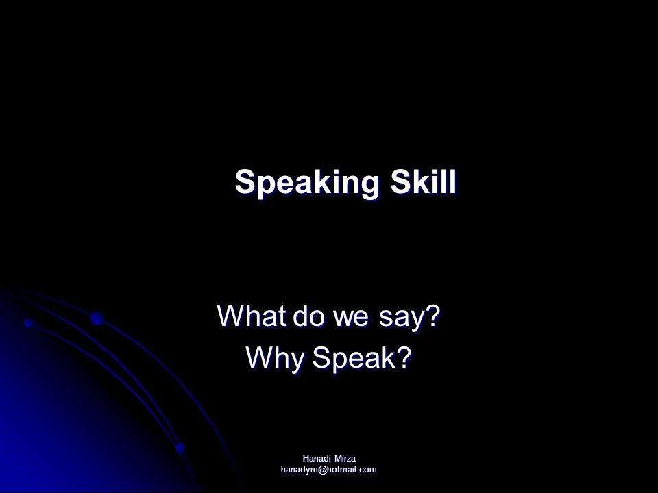 Hanadi Mirza hanadym@hotmail.com Speaking Skill Speaking Skill What do we say? Why Speak?