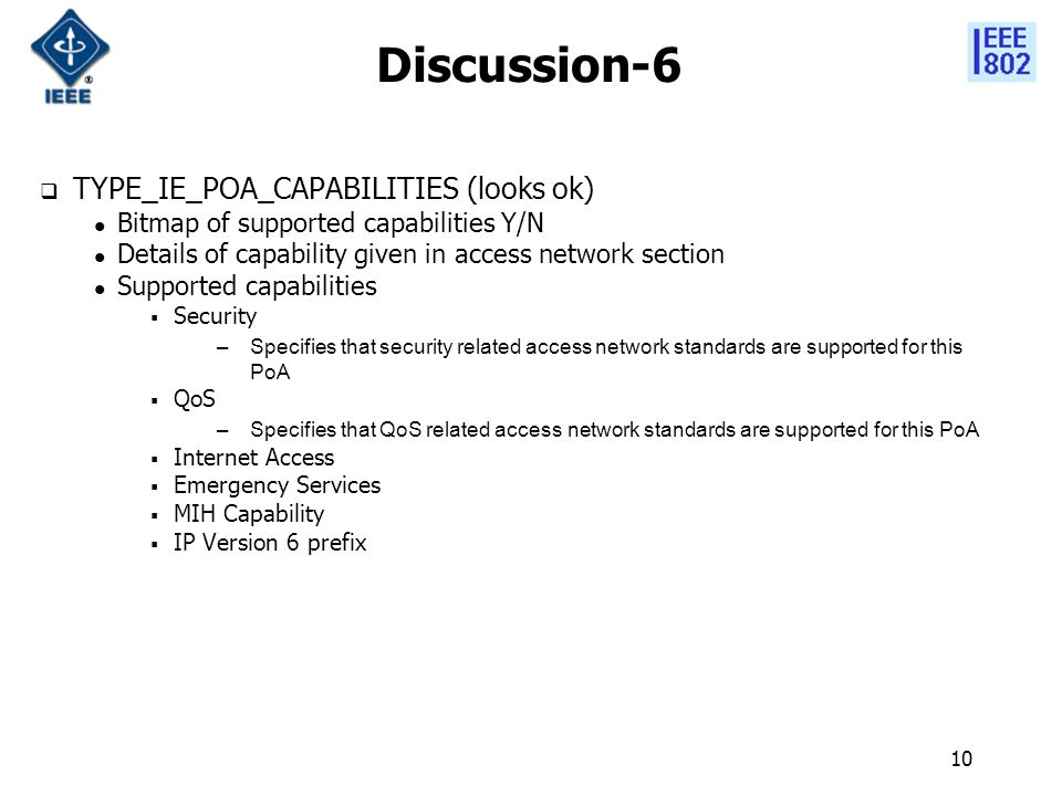10 Discussion-6  TYPE_IE_POA_CAPABILITIES (looks ok) Bitmap of supported capabilities Y/N Details of capability given in access network section Supported capabilities  Security –Specifies that security related access network standards are supported for this PoA  QoS –Specifies that QoS related access network standards are supported for this PoA  Internet Access  Emergency Services  MIH Capability  IP Version 6 prefix