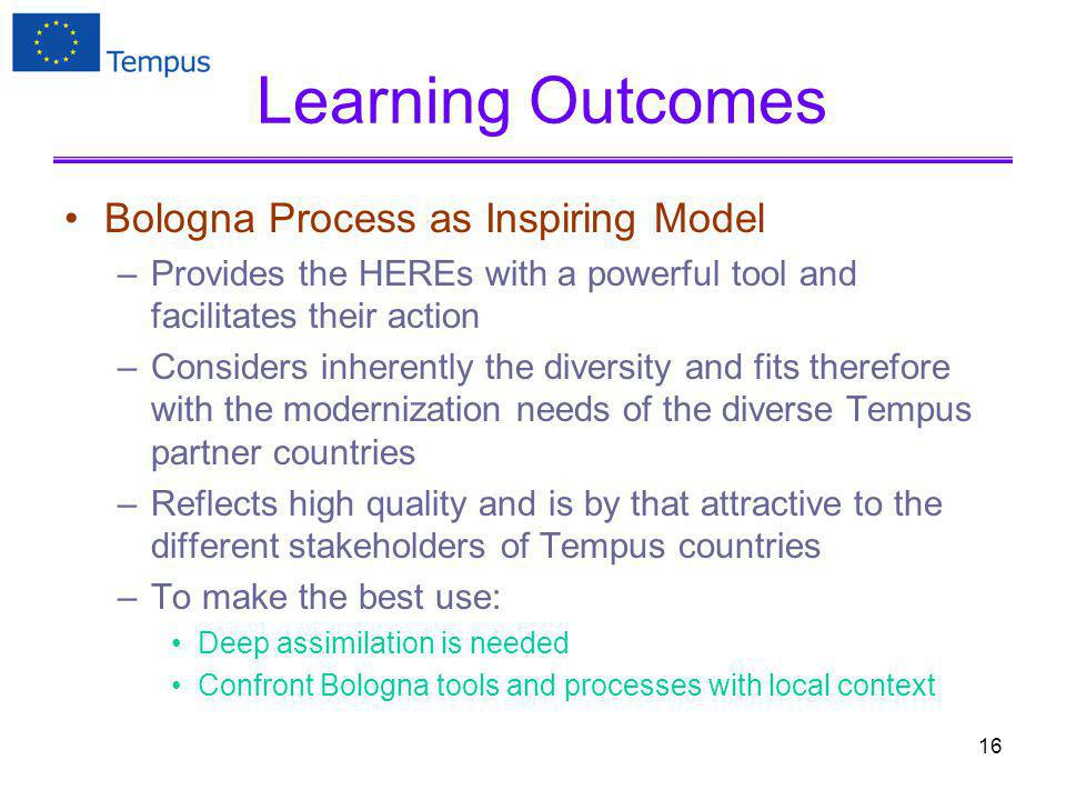 Learning Outcomes Bologna Process as Inspiring Model –Provides the HEREs with a powerful tool and facilitates their action –Considers inherently the diversity and fits therefore with the modernization needs of the diverse Tempus partner countries –Reflects high quality and is by that attractive to the different stakeholders of Tempus countries –To make the best use: Deep assimilation is needed Confront Bologna tools and processes with local context 16