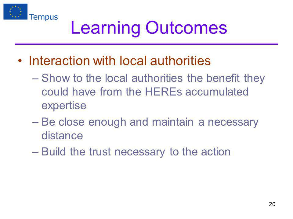 Learning Outcomes Interaction with local authorities –Show to the local authorities the benefit they could have from the HEREs accumulated expertise –Be close enough and maintain a necessary distance –Build the trust necessary to the action 20