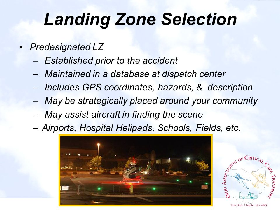 Landing Zone Selection Predesignated LZ – Established prior to the accident – Maintained in a database at dispatch center – Includes GPS coordinates, hazards, & description – May be strategically placed around your community – May assist aircraft in finding the scene –Airports, Hospital Helipads, Schools, Fields, etc.