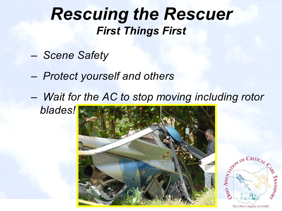 – Scene Safety – Protect yourself and others – Wait for the AC to stop moving including rotor blades.