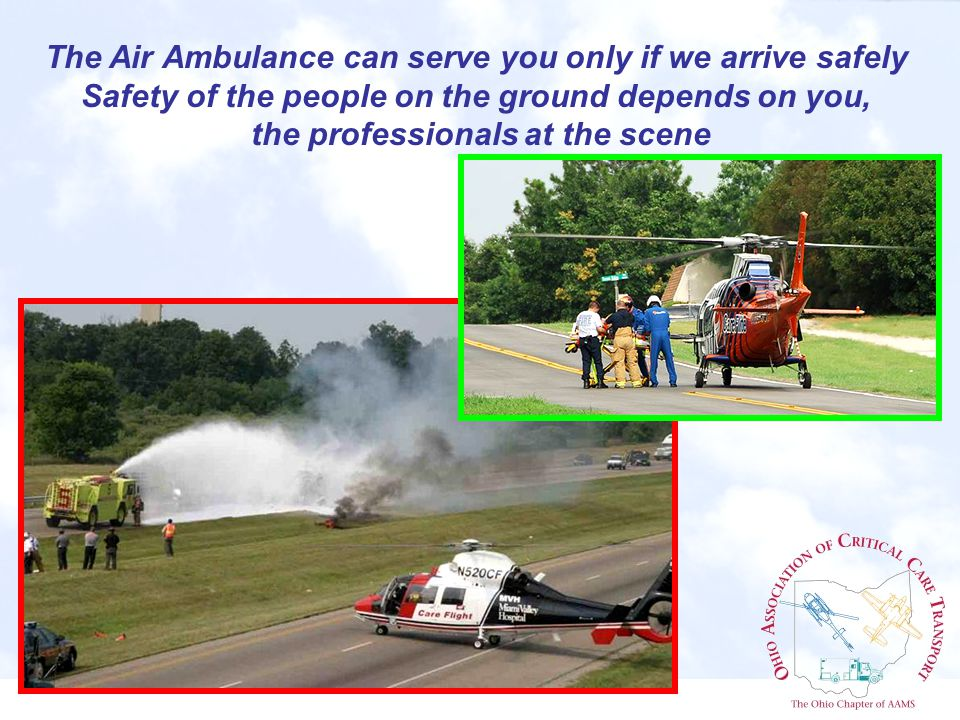 The Air Ambulance can serve you only if we arrive safely Safety of the people on the ground depends on you, the professionals at the scene