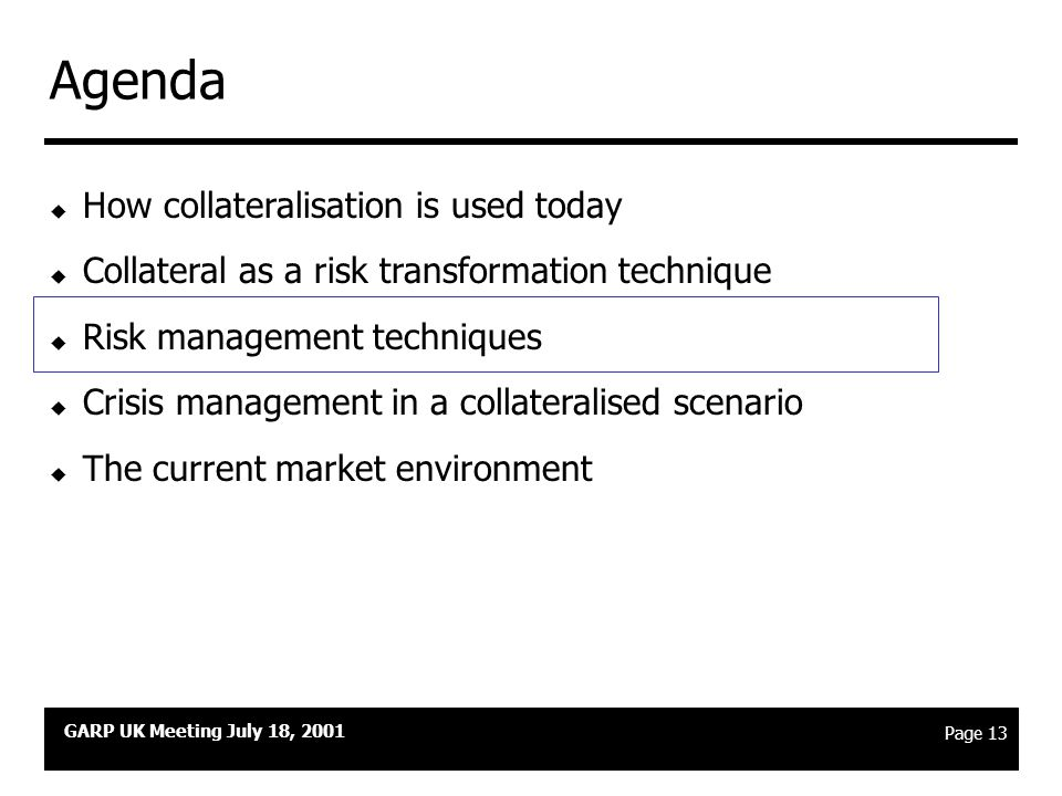 GARP UK Meeting July 18, 2001 Page 12 Risk management in a collateral programme Risk management for the Collateral Portfolio Collateralisation is a risk transformation technique… Credit risk is exchanged for operating and legal risk...