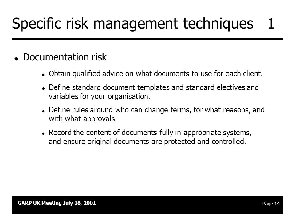 GARP UK Meeting July 18, 2001 Page 13 Agenda u How collateralisation is used today u Collateral as a risk transformation technique u Risk management techniques u Crisis management in a collateralised scenario u The current market environment
