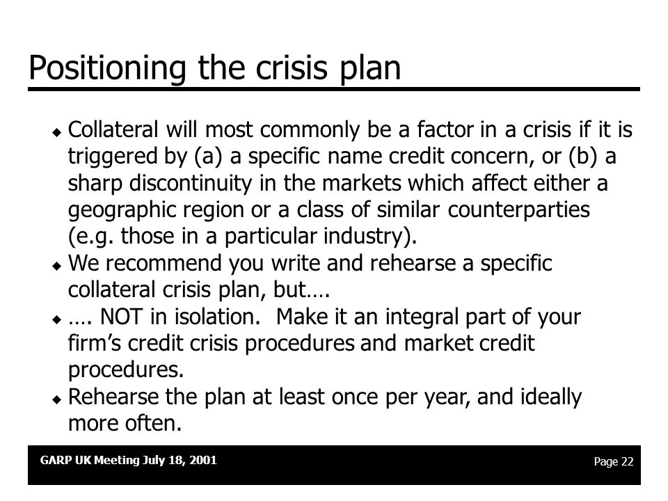 GARP UK Meeting July 18, 2001 Page 21 Key elements of a crisis plan  Identification and declaration of a crisis; initiation of special procedures.