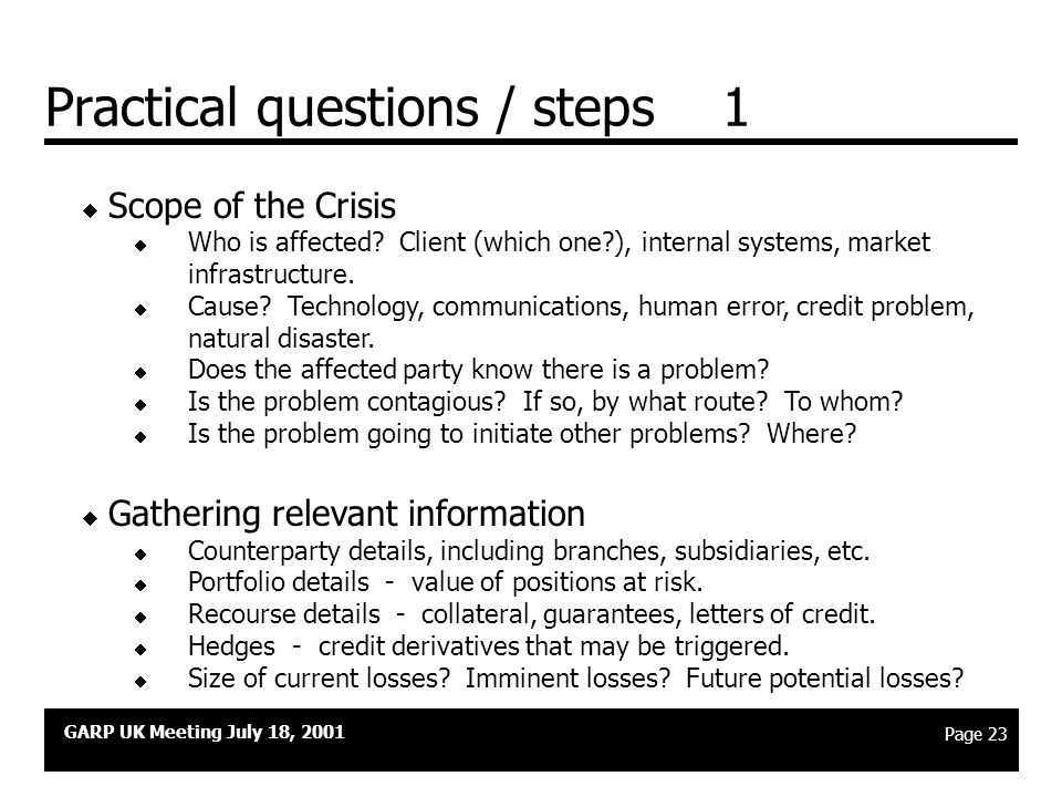 GARP UK Meeting July 18, 2001 Page 22 Positioning the crisis plan  Collateral will most commonly be a factor in a crisis if it is triggered by (a) a specific name credit concern, or (b) a sharp discontinuity in the markets which affect either a geographic region or a class of similar counterparties (e.g.