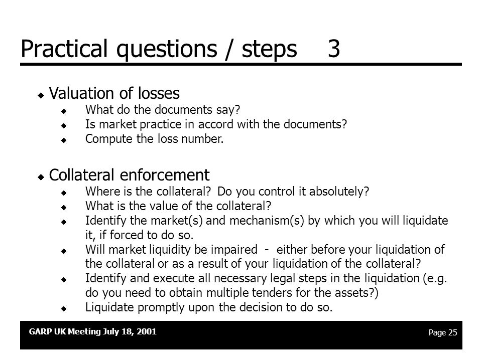 GARP UK Meeting July 18, 2001 Page 24 Practical questions / steps 2  Legal analysis  What documents do you have?  Where are they? (Get them!)  Are