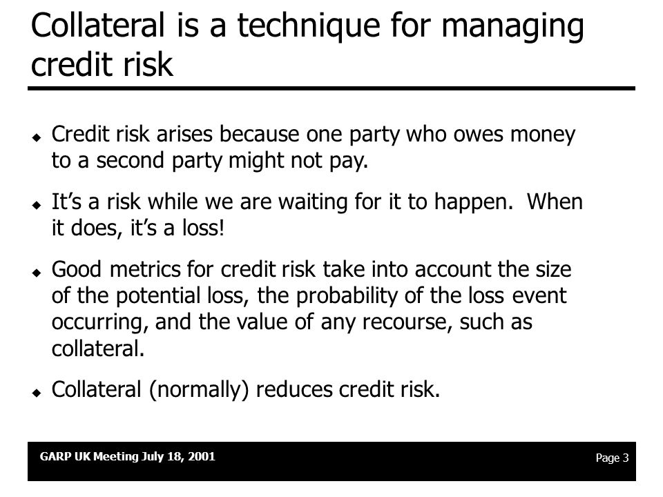 GARP UK Meeting July 18, 2001 Page 2 Agenda u How collateralisation is used today u Collateral as a risk transformation technique u Risk management techniques u Crisis management in a collateralised scenario u The current market environment