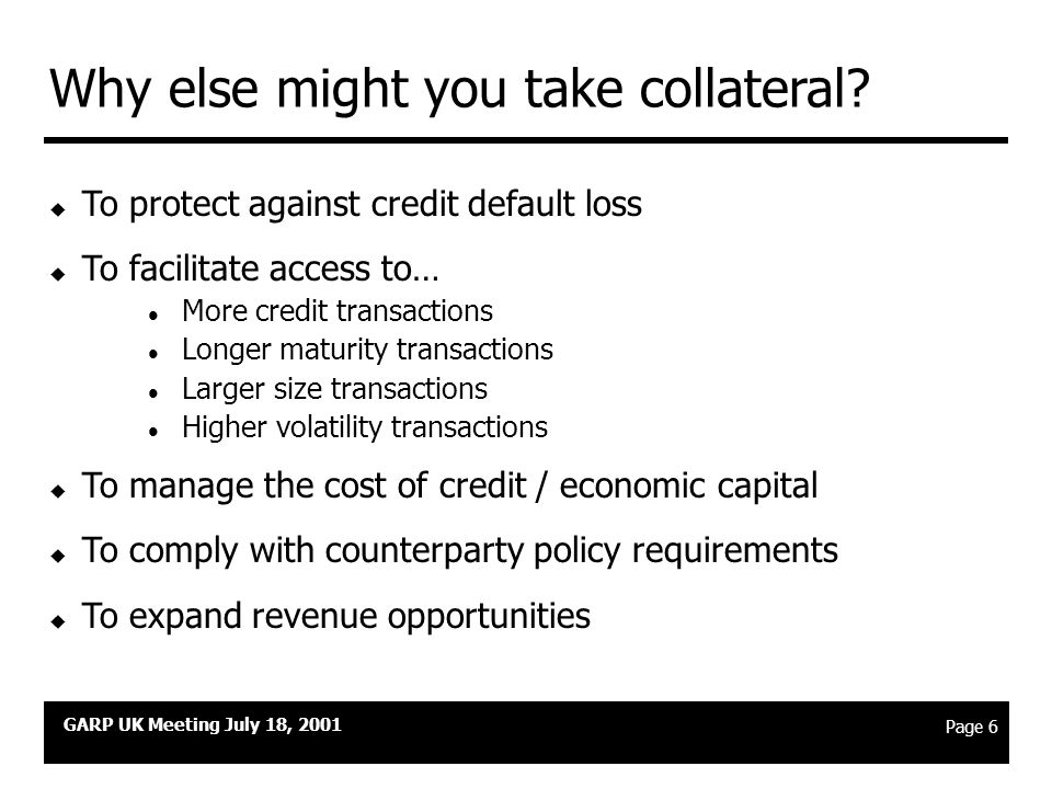 """GARP UK Meeting July 18, 2001 Page 5 What is Collateral? """" Assets of quantifiable value, delivered by one party for the benefit of a second party, pur"""