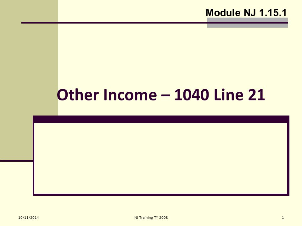 10/11/2014 NJ Training TY 20082 Other Income 1040 Line 21 Includes income not reported on other lines and schedules 1099-MISC (Non-employee compensation which is generally business income) must be entered on Schedule C-EZ, NOT Line 21