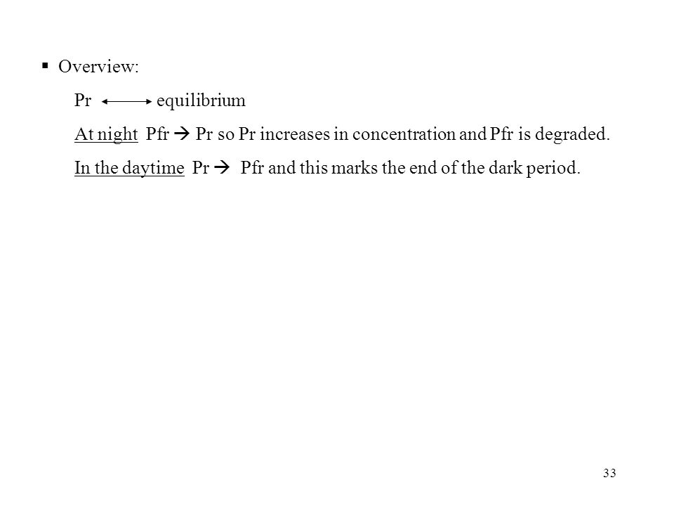 33  Overview: Pr equilibrium At night Pfr  Pr so Pr increases in concentration and Pfr is degraded. In the daytime Pr  Pfr and this marks the end o