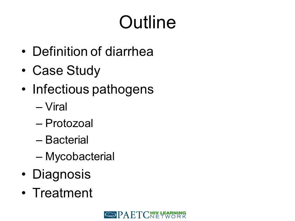 Outline Definition of diarrhea Case Study Infectious pathogens –Viral –Protozoal –Bacterial –Mycobacterial Diagnosis Treatment