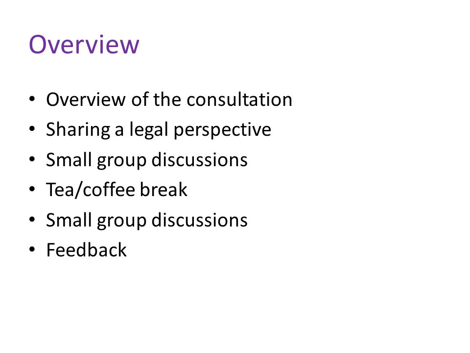 Overview Overview of the consultation Sharing a legal perspective Small group discussions Tea/coffee break Small group discussions Feedback